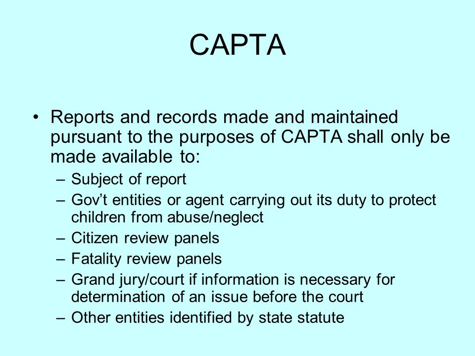 CAPTA Reports and records made and maintained pursuant to the purposes of CAPTA shall only be made available to: –Subject of report –Gov't entities or