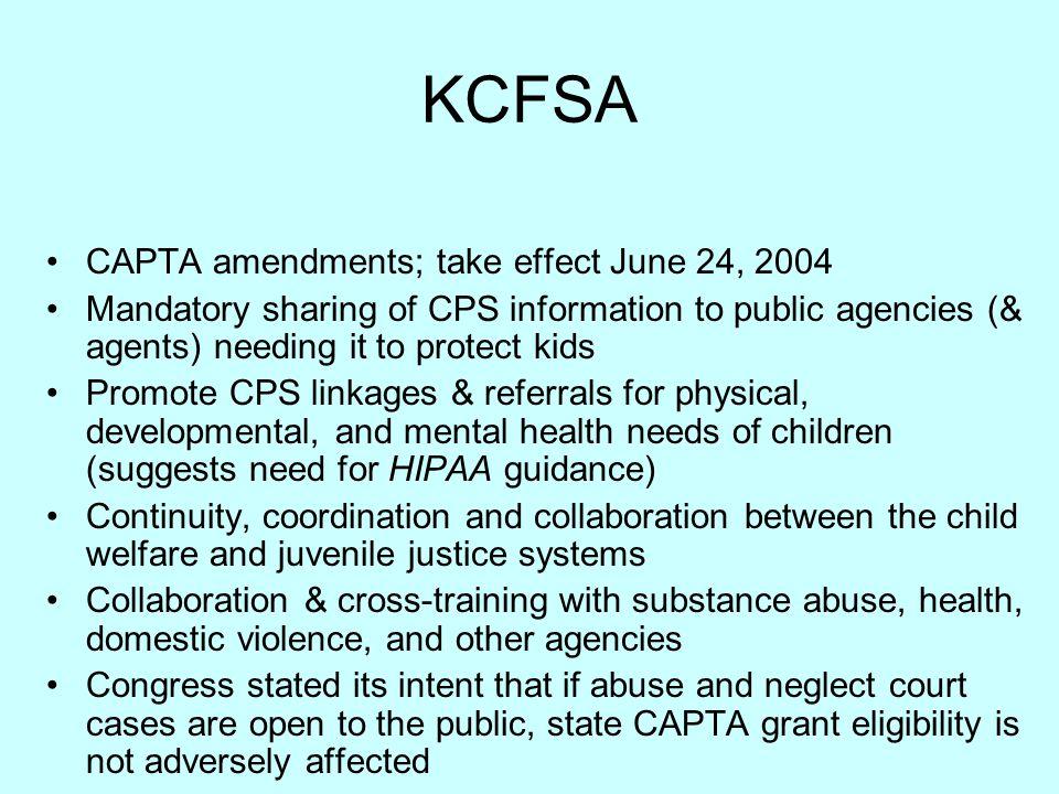 KCFSA CAPTA amendments; take effect June 24, 2004 Mandatory sharing of CPS information to public agencies (& agents) needing it to protect kids Promot