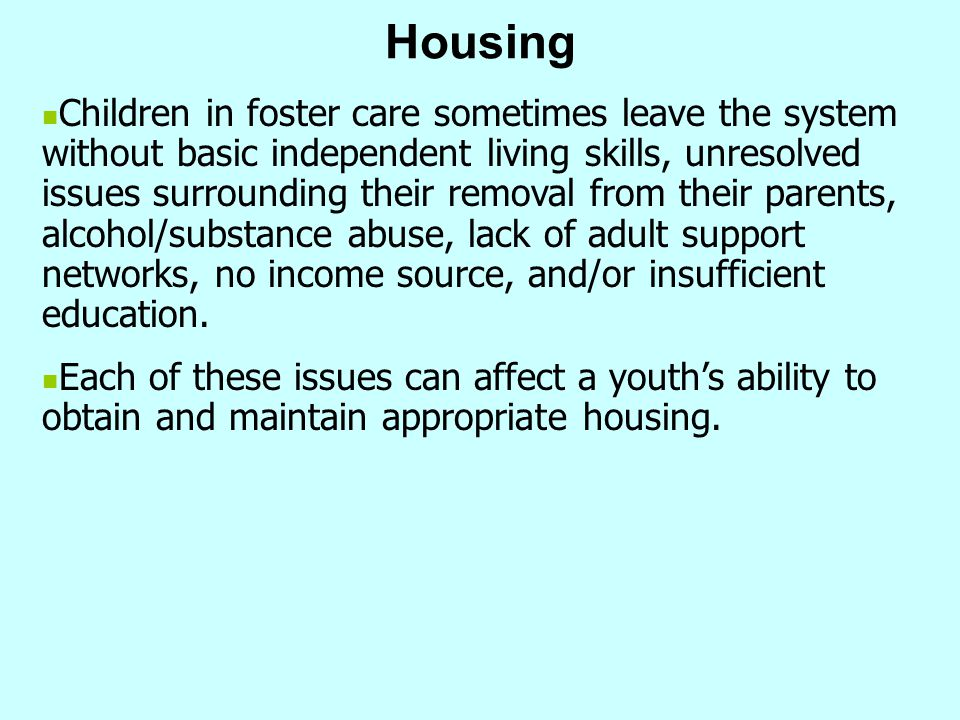 Housing Children in foster care sometimes leave the system without basic independent living skills, unresolved issues surrounding their removal from t