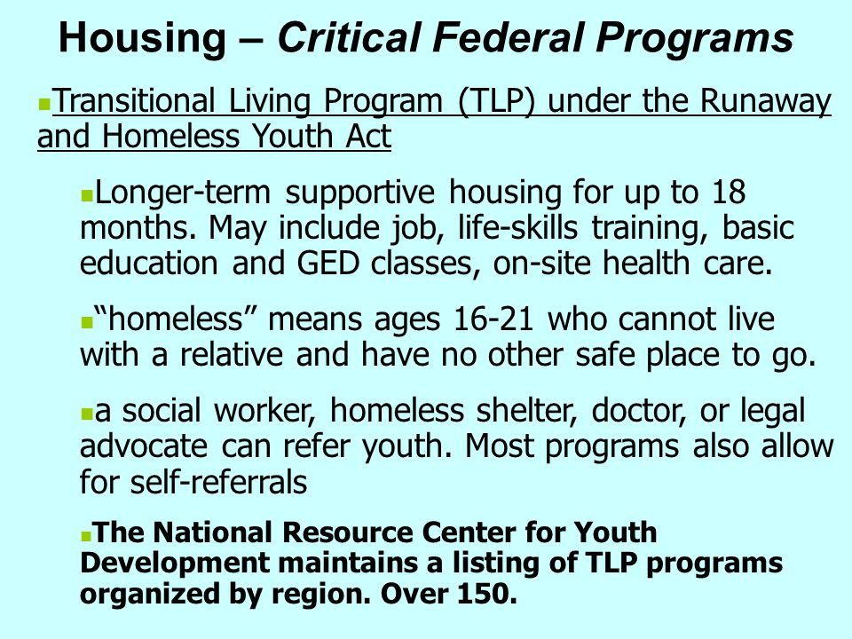Housing – Critical Federal Programs Transitional Living Program (TLP) under the Runaway and Homeless Youth Act Longer-term supportive housing for up t