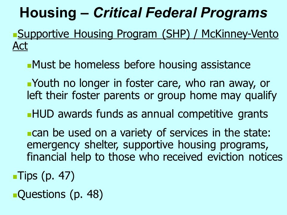 Housing – Critical Federal Programs Supportive Housing Program (SHP) / McKinney-Vento Act Must be homeless before housing assistance Youth no longer i