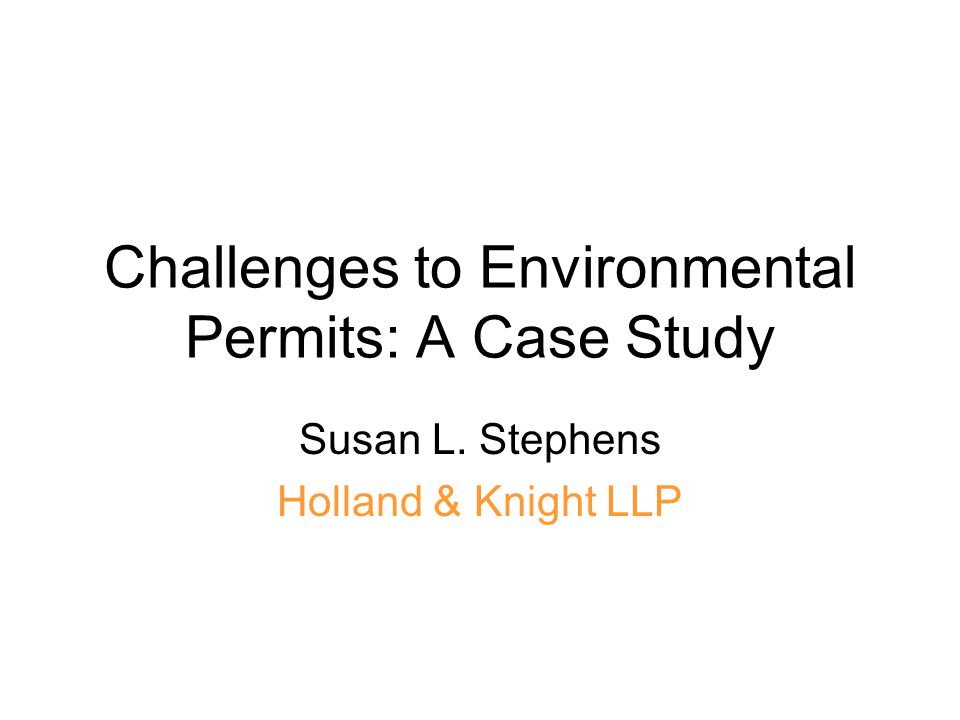 Challenges to Environmental Permits: A Case Study Susan L. Stephens Holland & Knight LLP