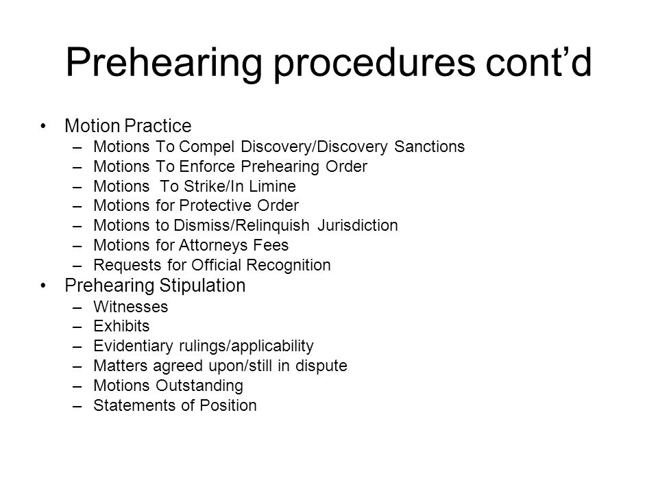 Prehearing procedures cont'd Motion Practice –Motions To Compel Discovery/Discovery Sanctions –Motions To Enforce Prehearing Order –Motions To Strike/