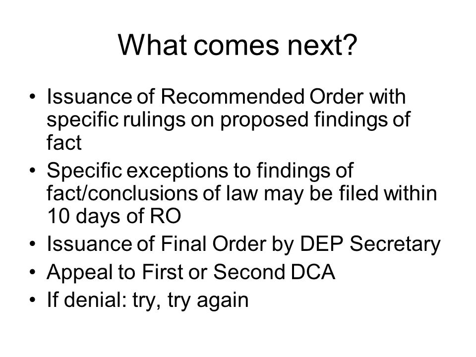 What comes next? Issuance of Recommended Order with specific rulings on proposed findings of fact Specific exceptions to findings of fact/conclusions
