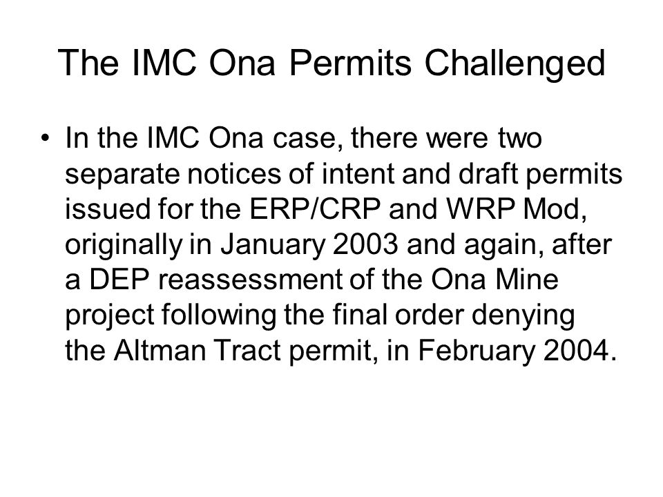 The IMC Ona Permits Challenged In the IMC Ona case, there were two separate notices of intent and draft permits issued for the ERP/CRP and WRP Mod, originally in January 2003 and again, after a DEP reassessment of the Ona Mine project following the final order denying the Altman Tract permit, in February 2004.