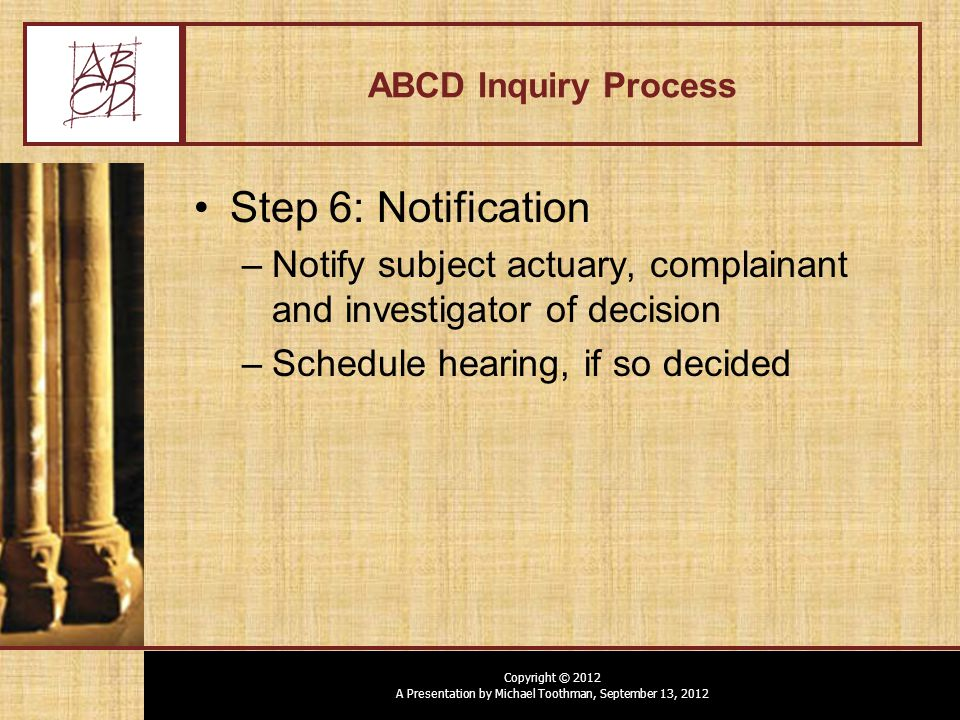 Copyright © 2012 A Presentation by Michael Toothman, September 13, 2012 ABCD Inquiry Process Step 6: Notification –Notify subject actuary, complainant and investigator of decision –Schedule hearing, if so decided