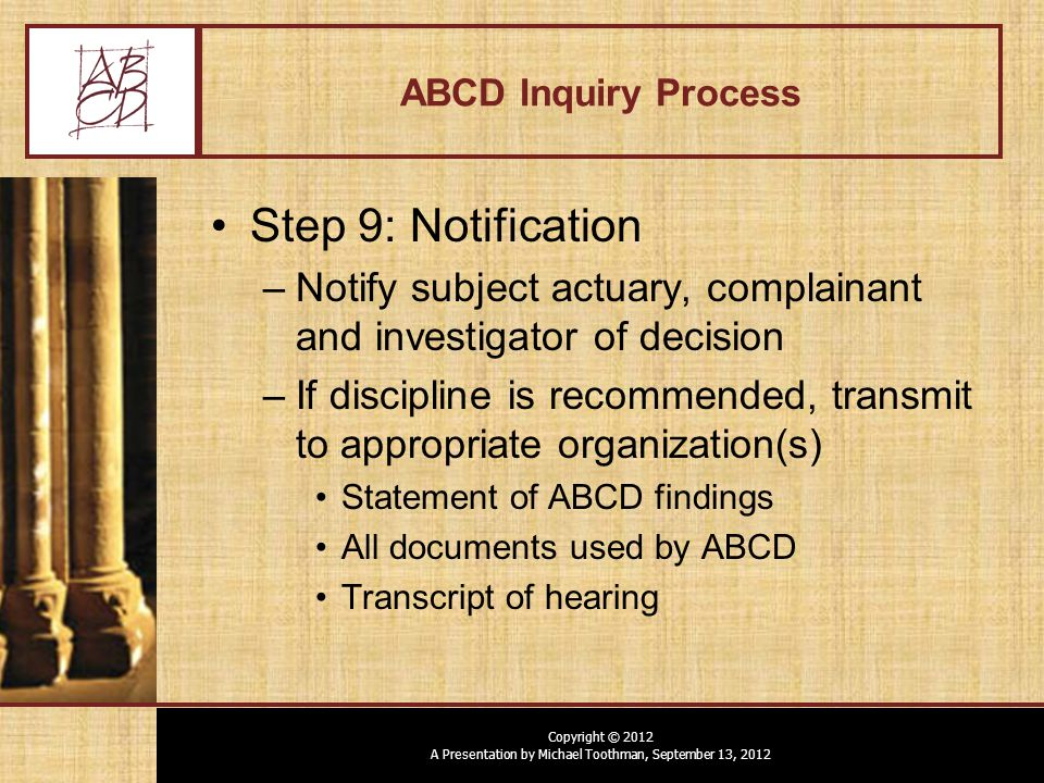 Copyright © 2012 A Presentation by Michael Toothman, September 13, 2012 ABCD Inquiry Process Step 9: Notification –Notify subject actuary, complainant and investigator of decision –If discipline is recommended, transmit to appropriate organization(s) Statement of ABCD findings All documents used by ABCD Transcript of hearing