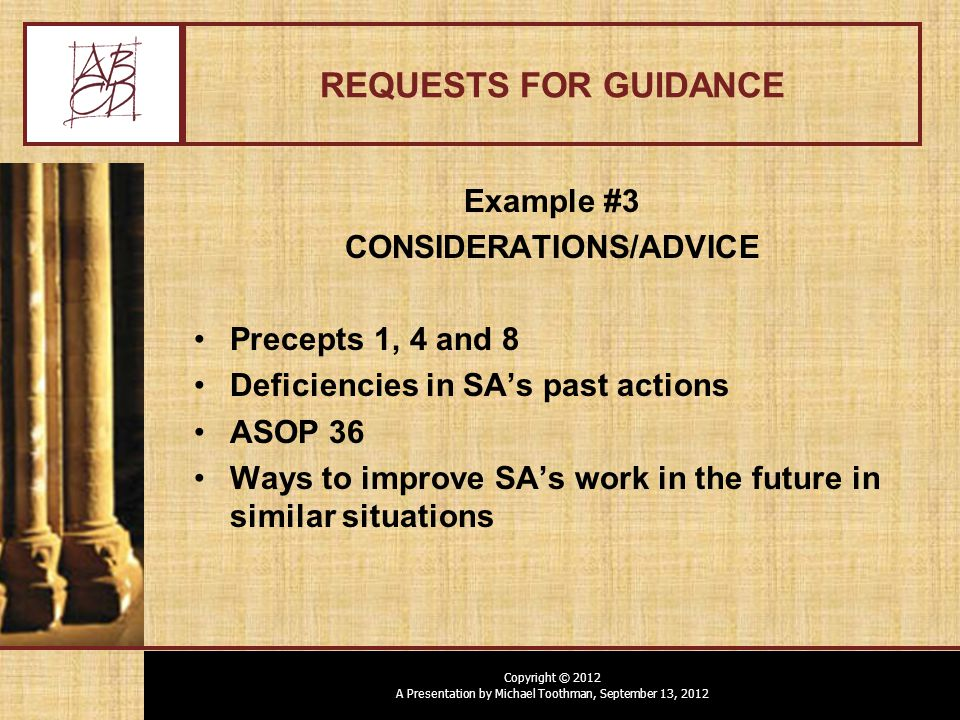 Copyright © 2012 A Presentation by Michael Toothman, September 13, 2012 REQUESTS FOR GUIDANCE Example #3 CONSIDERATIONS/ADVICE Precepts 1, 4 and 8 Deficiencies in SA's past actions ASOP 36 Ways to improve SA's work in the future in similar situations