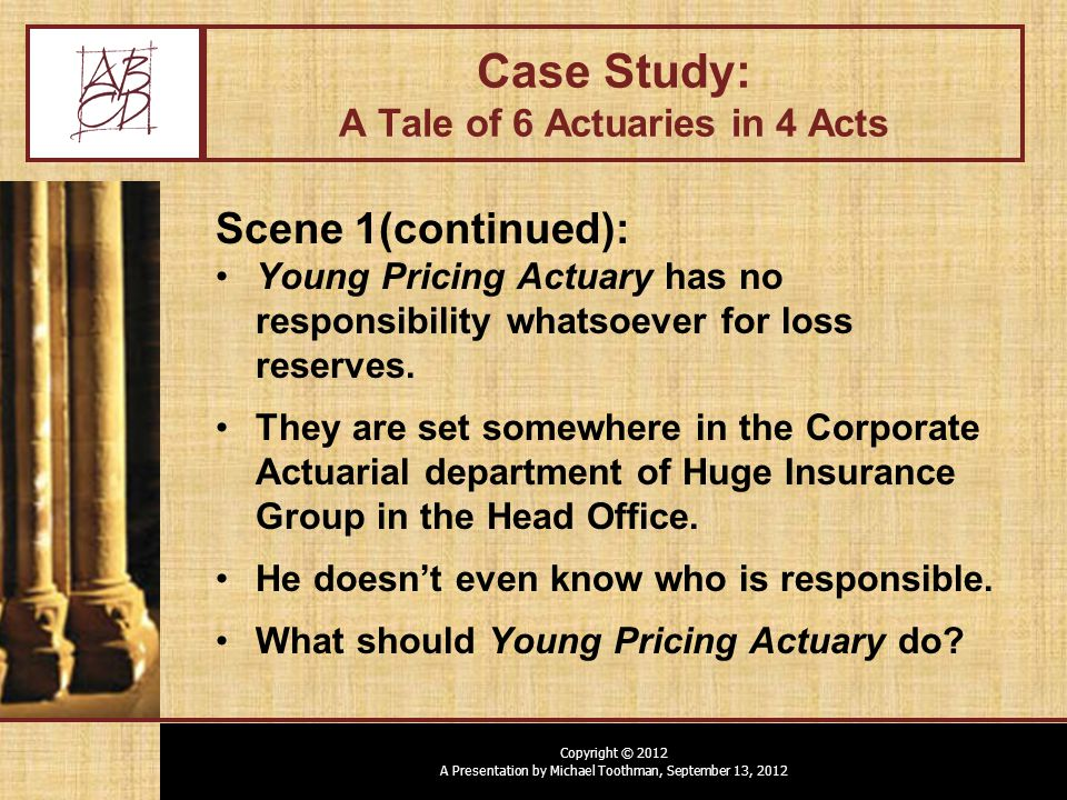 Copyright © 2012 A Presentation by Michael Toothman, September 13, 2012 Case Study: A Tale of 6 Actuaries in 4 Acts Scene 1(continued): Young Pricing Actuary has no responsibility whatsoever for loss reserves.