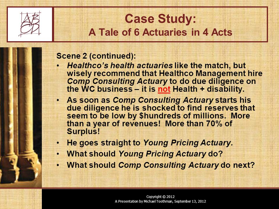 Copyright © 2012 A Presentation by Michael Toothman, September 13, 2012 Case Study: A Tale of 6 Actuaries in 4 Acts Scene 2 (continued): Healthco's health actuaries like the match, but wisely recommend that Healthco Management hire Comp Consulting Actuary to do due diligence on the WC business – it is not Health + disability.