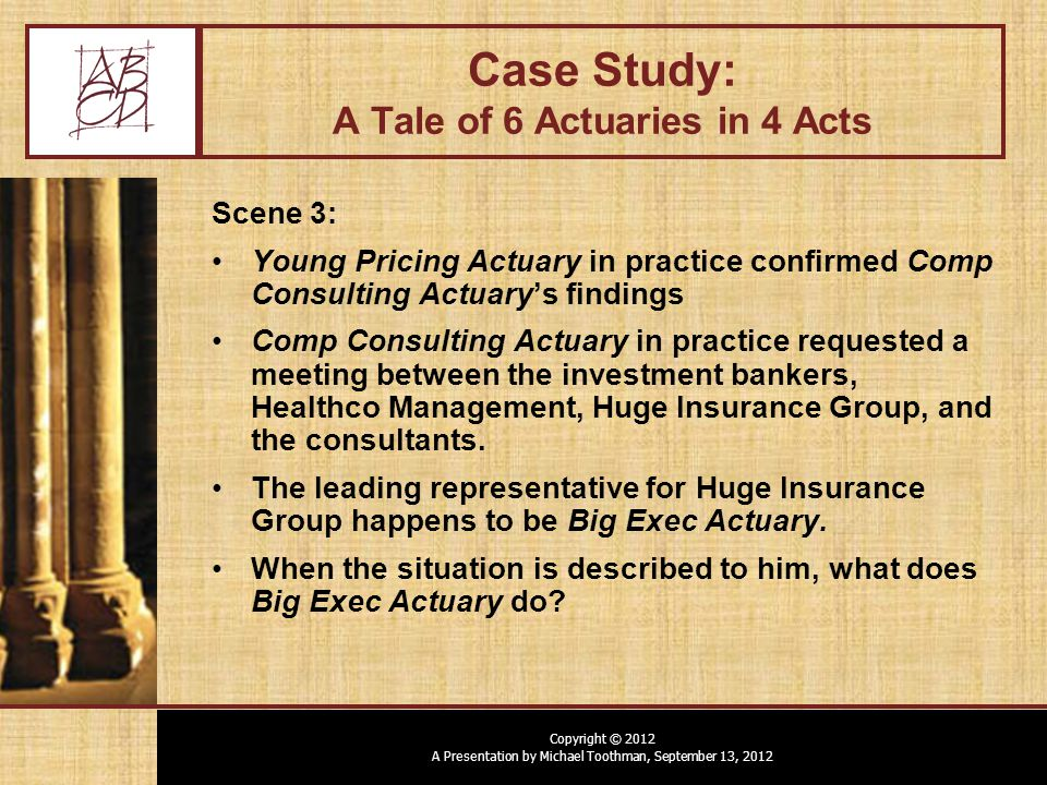 Copyright © 2012 A Presentation by Michael Toothman, September 13, 2012 Case Study: A Tale of 6 Actuaries in 4 Acts Scene 3: Young Pricing Actuary in practice confirmed Comp Consulting Actuary's findings Comp Consulting Actuary in practice requested a meeting between the investment bankers, Healthco Management, Huge Insurance Group, and the consultants.