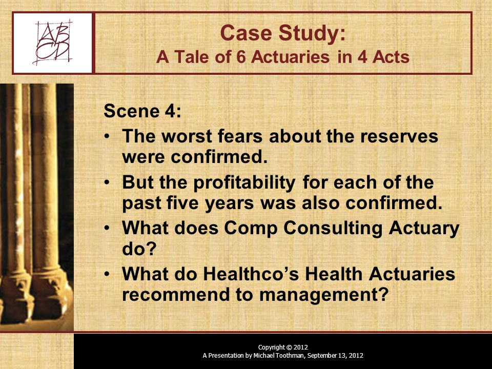 Copyright © 2012 A Presentation by Michael Toothman, September 13, 2012 Case Study: A Tale of 6 Actuaries in 4 Acts Scene 4: The worst fears about the reserves were confirmed.