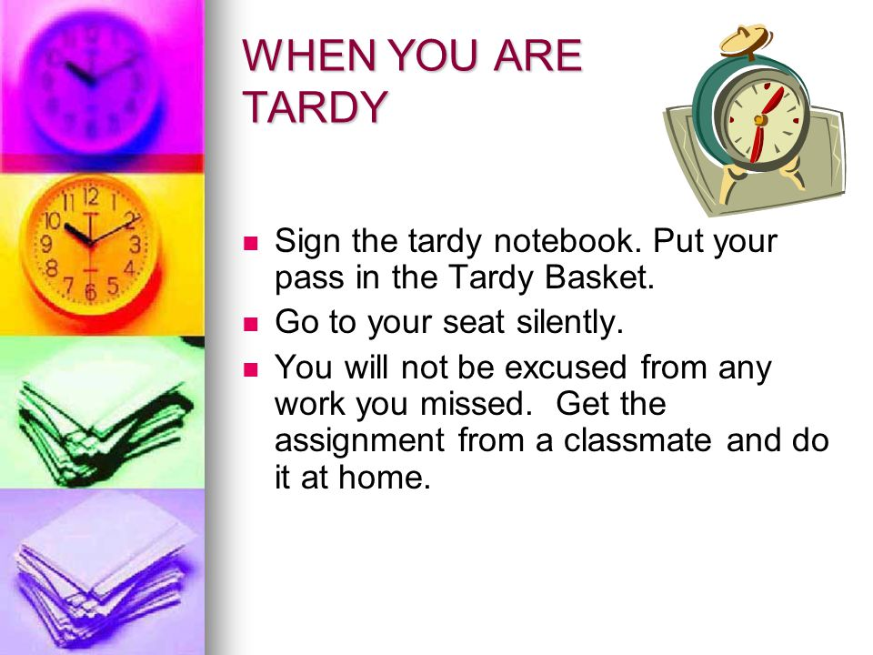 WHEN YOU ARE TARDY Sign the tardy notebook. Put your pass in the Tardy Basket. Go to your seat silently. You will not be excused from any work you mis