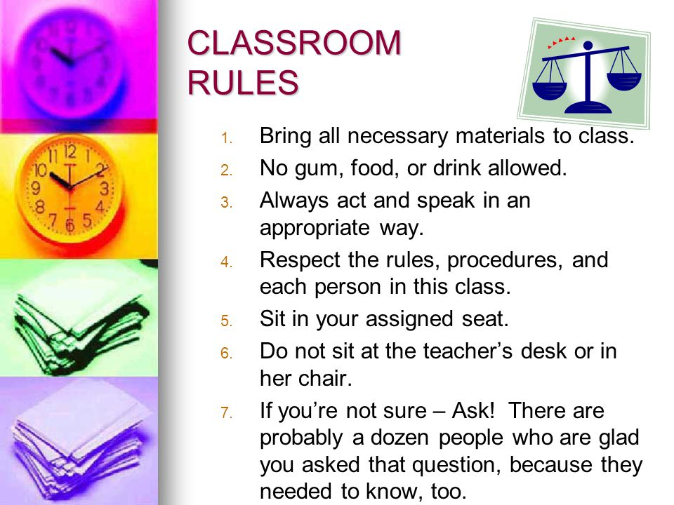 CLASSROOM RULES 1. 1. Bring all necessary materials to class. 2. 2. No gum, food, or drink allowed. 3. 3. Always act and speak in an appropriate way.