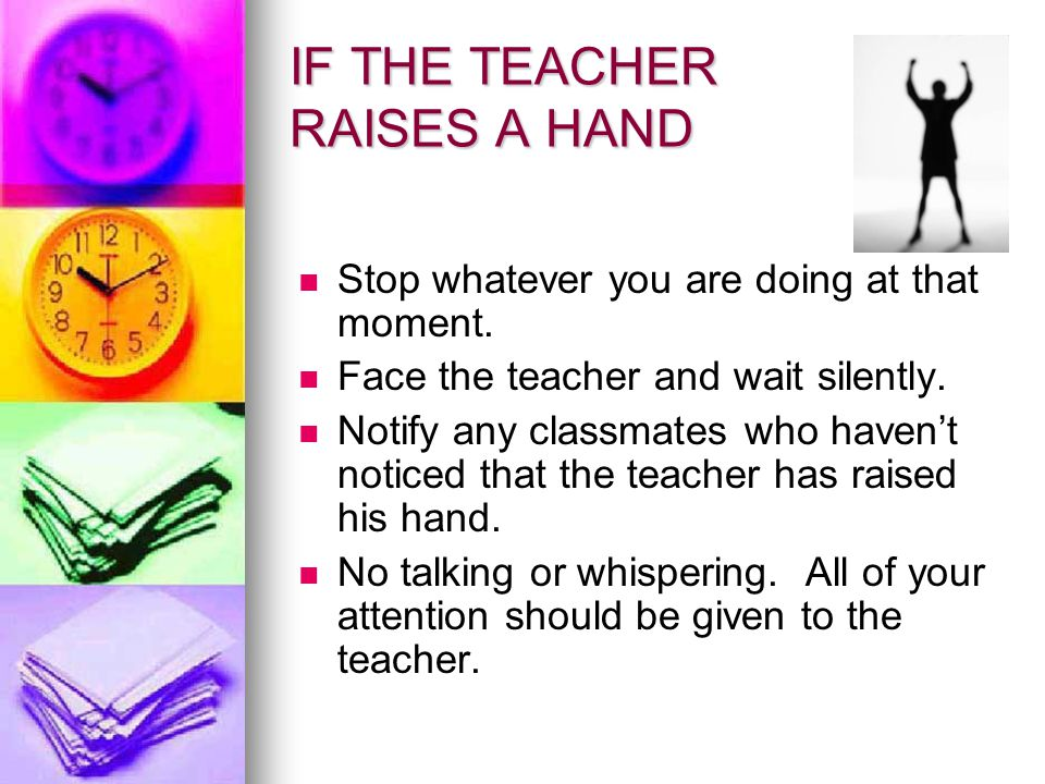 IF THE TEACHER RAISES A HAND Stop whatever you are doing at that moment. Face the teacher and wait silently. Notify any classmates who haven't noticed