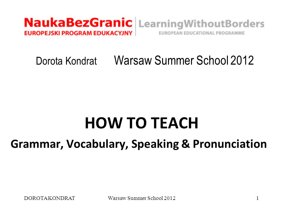 DOROTA KONDRATWarsaw Summer School 20121 Dorota Kondrat Warsaw Summer School 2012 HOW TO TEACH Grammar, Vocabulary, Speaking & Pronunciation