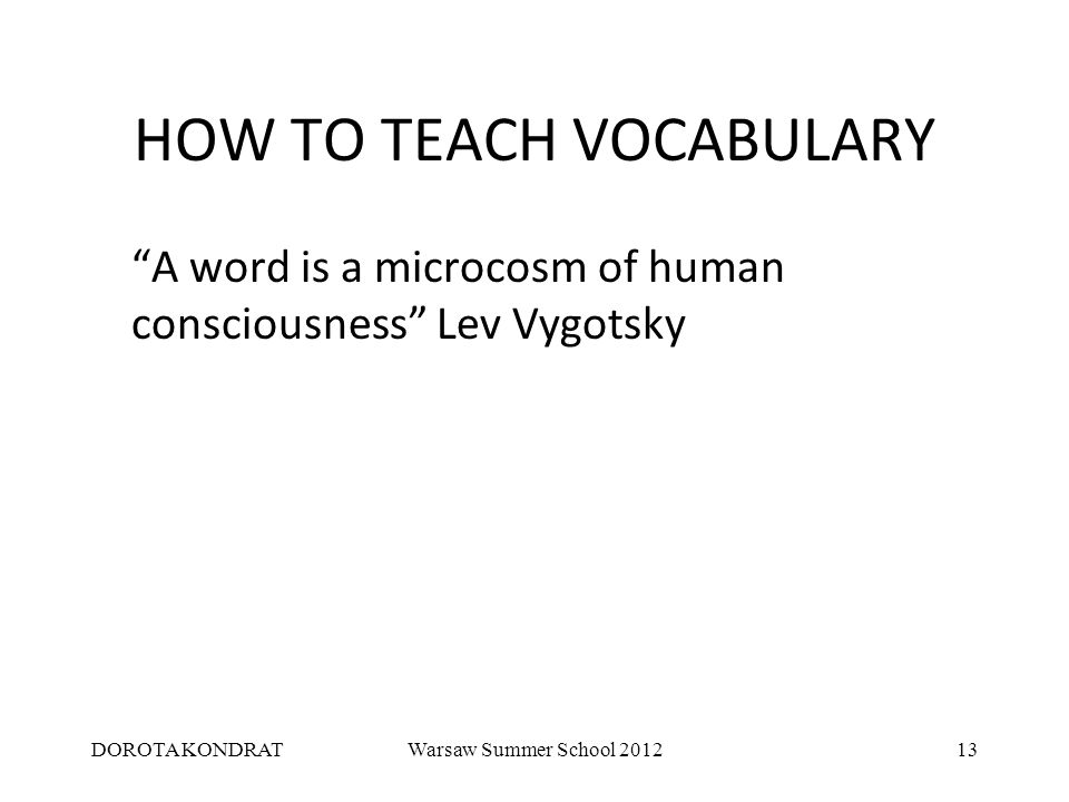 DOROTA KONDRATWarsaw Summer School 201213 HOW TO TEACH VOCABULARY A word is a microcosm of human consciousness Lev Vygotsky