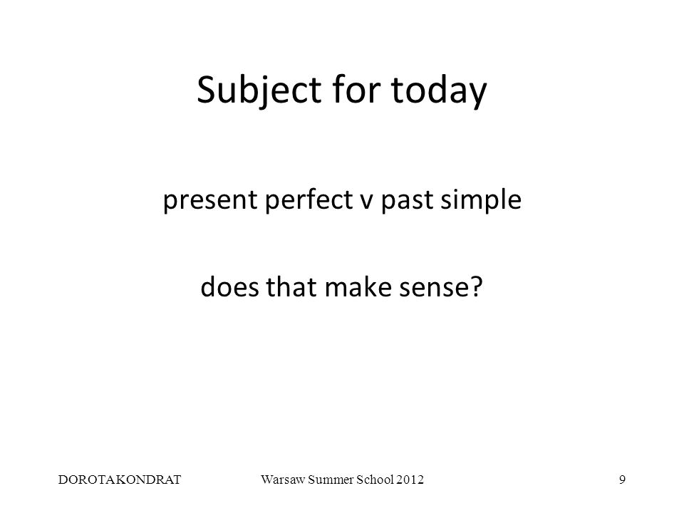 DOROTA KONDRATWarsaw Summer School 20129 Subject for today present perfect v past simple does that make sense