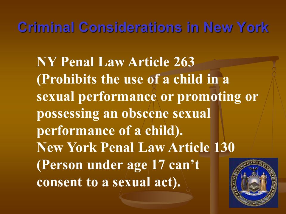 Criminal Considerations in New York NY Penal Law Article 263 (Prohibits the use of a child in a sexual performance or promoting or possessing an obscene sexual performance of a child).