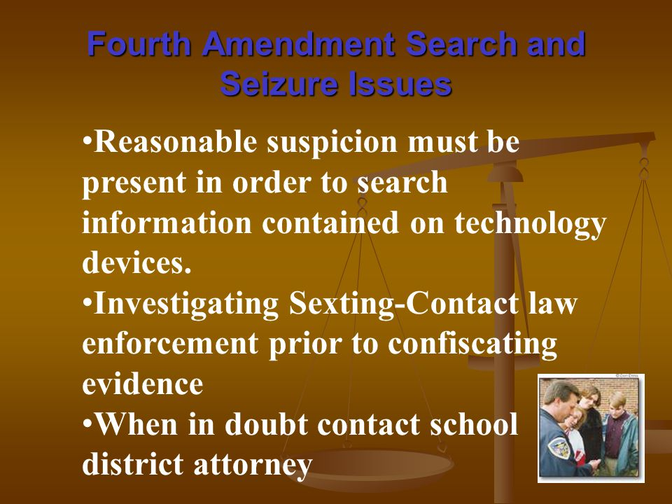 Fourth Amendment Search and Seizure Issues Reasonable suspicion must be present in order to search information contained on technology devices.