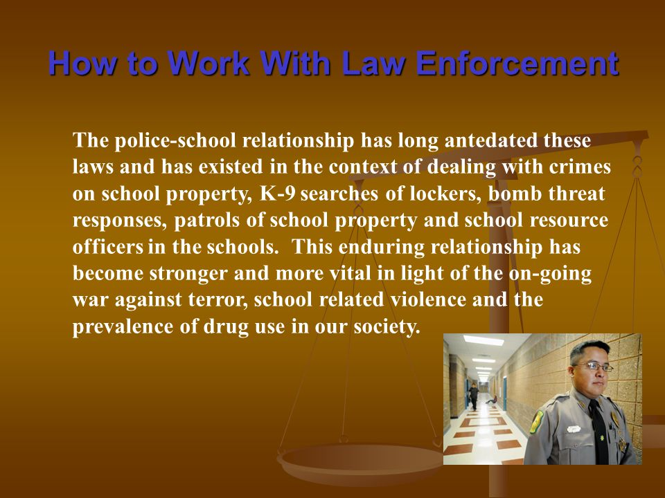 How to Work With Law Enforcement The police-school relationship has long antedated these laws and has existed in the context of dealing with crimes on school property, K-9 searches of lockers, bomb threat responses, patrols of school property and school resource officers in the schools.