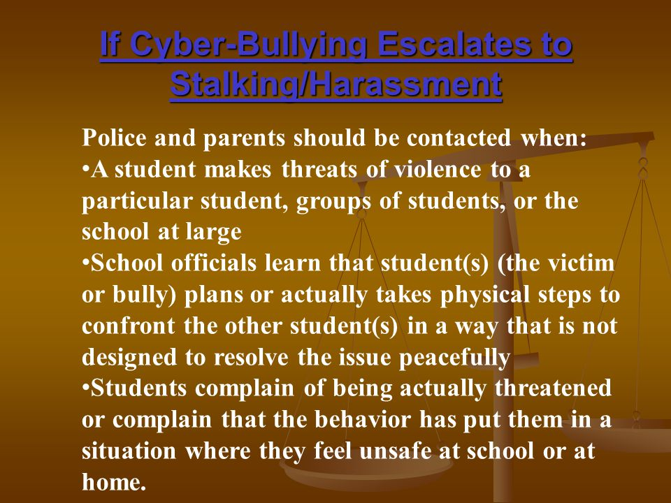 If Cyber-Bullying Escalates to Stalking/Harassment Police and parents should be contacted when: A student makes threats of violence to a particular student, groups of students, or the school at large School officials learn that student(s) (the victim or bully) plans or actually takes physical steps to confront the other student(s) in a way that is not designed to resolve the issue peacefully Students complain of being actually threatened or complain that the behavior has put them in a situation where they feel unsafe at school or at home.