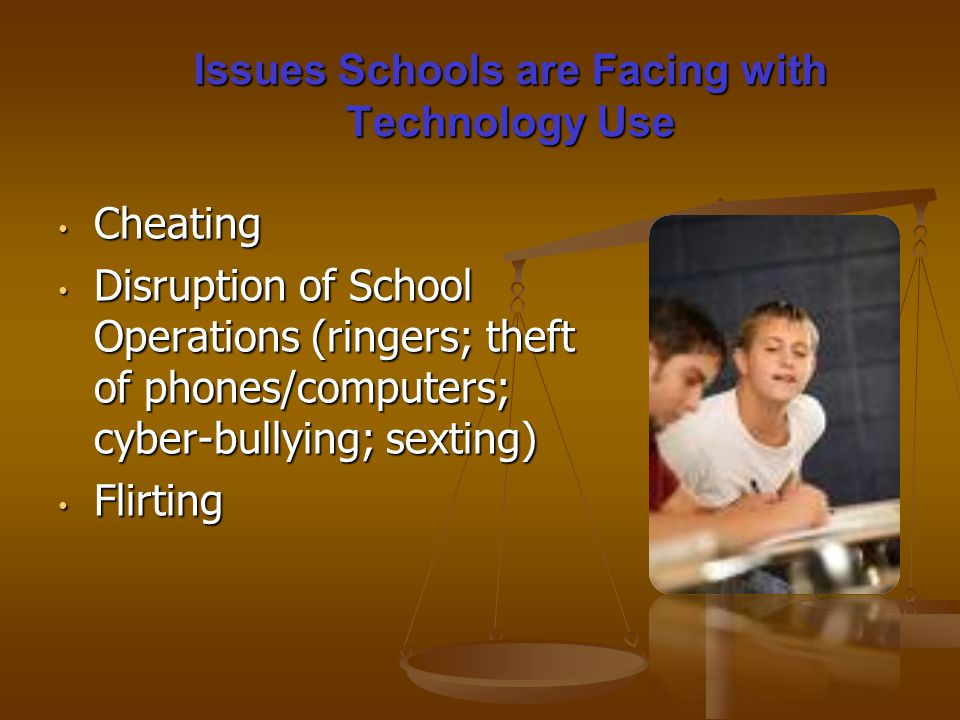 Cheating Cheating Disruption of School Operations (ringers; theft of phones/computers; cyber-bullying; sexting) Disruption of School Operations (ringers; theft of phones/computers; cyber-bullying; sexting) Flirting Flirting Issues Schools are Facing with Technology Use