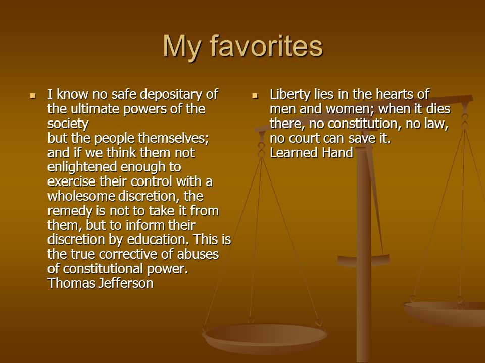 My favorites I know no safe depositary of the ultimate powers of the society but the people themselves; and if we think them not enlightened enough to exercise their control with a wholesome discretion, the remedy is not to take it from them, but to inform their discretion by education.
