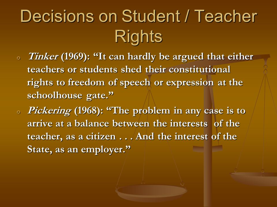 Decisions on Student / Teacher Rights o Tinker (1969): It can hardly be argued that either teachers or students shed their constitutional rights to freedom of speech or expression at the schoolhouse gate. o Pickering (1968): The problem in any case is to arrive at a balance between the interests of the teacher, as a citizen...