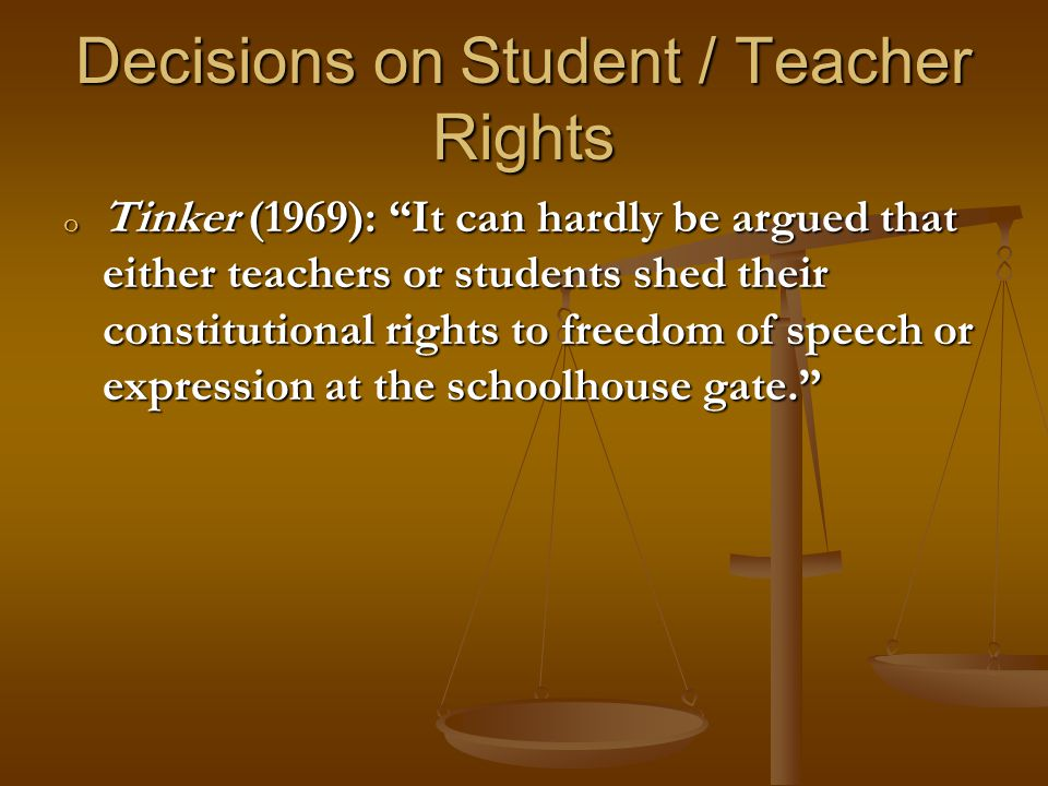 Decisions on Student / Teacher Rights o Tinker (1969): It can hardly be argued that either teachers or students shed their constitutional rights to freedom of speech or expression at the schoolhouse gate.