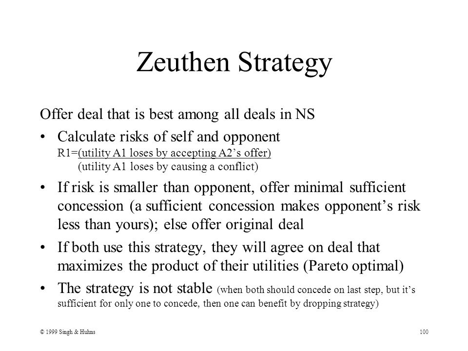 © 1999 Singh & Huhns100 Zeuthen Strategy Offer deal that is best among all deals in NS Calculate risks of self and opponent R1=(utility A1 loses by accepting A2's offer) (utility A1 loses by causing a conflict) If risk is smaller than opponent, offer minimal sufficient concession (a sufficient concession makes opponent's risk less than yours); else offer original deal If both use this strategy, they will agree on deal that maximizes the product of their utilities (Pareto optimal) The strategy is not stable (when both should concede on last step, but it's sufficient for only one to concede, then one can benefit by dropping strategy)