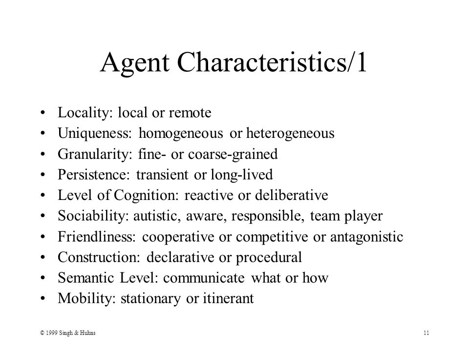 © 1999 Singh & Huhns11 Agent Characteristics/1 Locality: local or remote Uniqueness: homogeneous or heterogeneous Granularity: fine- or coarse-grained Persistence: transient or long-lived Level of Cognition: reactive or deliberative Sociability: autistic, aware, responsible, team player Friendliness: cooperative or competitive or antagonistic Construction: declarative or procedural Semantic Level: communicate what or how Mobility: stationary or itinerant