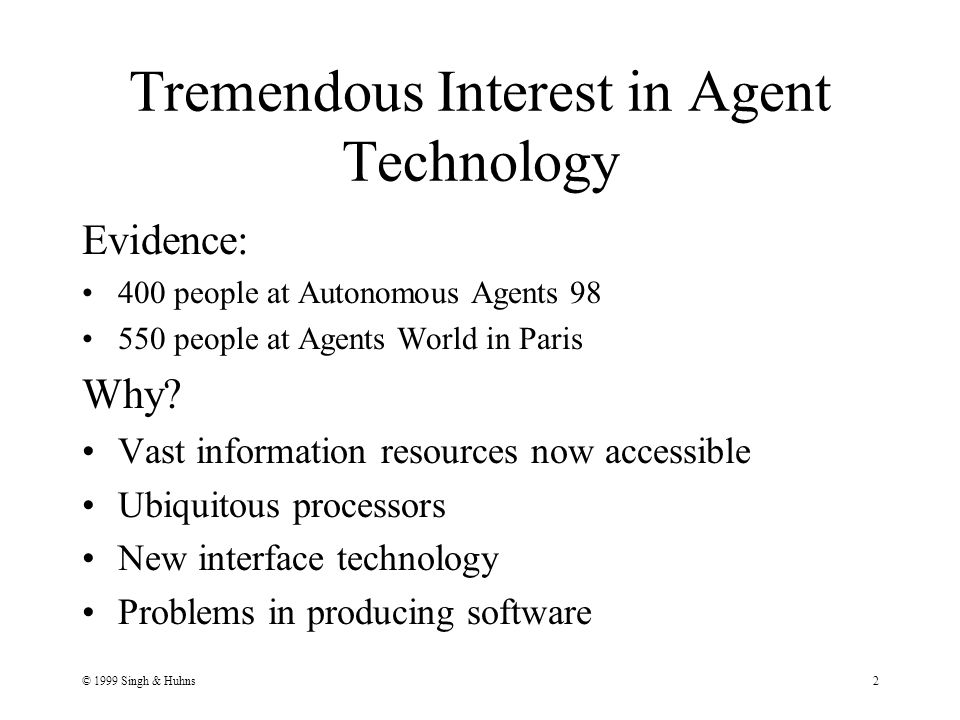 © 1999 Singh & Huhns2 Tremendous Interest in Agent Technology Evidence: 400 people at Autonomous Agents 98 550 people at Agents World in Paris Why.
