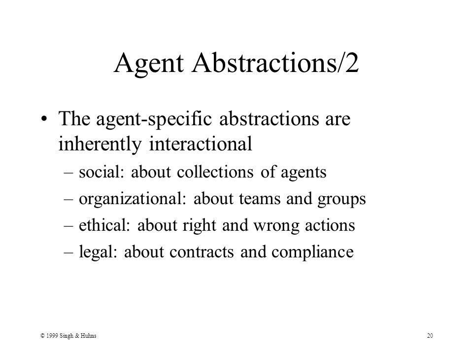 © 1999 Singh & Huhns20 Agent Abstractions/2 The agent-specific abstractions are inherently interactional –social: about collections of agents –organizational: about teams and groups –ethical: about right and wrong actions –legal: about contracts and compliance