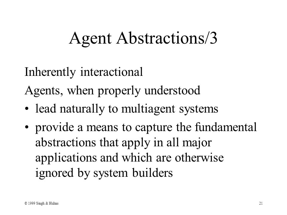 © 1999 Singh & Huhns21 Agent Abstractions/3 Inherently interactional Agents, when properly understood lead naturally to multiagent systems provide a means to capture the fundamental abstractions that apply in all major applications and which are otherwise ignored by system builders