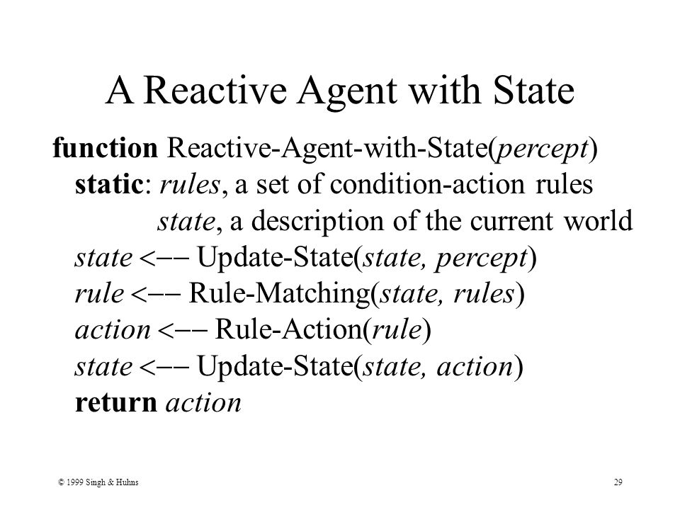 © 1999 Singh & Huhns29 function Reactive-Agent-with-State(percept) static: rules, a set of condition-action rules state, a description of the current world state  Update-State(state, percept) rule  Rule-Matching(state, rules) action  Rule-Action(rule) state  Update-State(state, action) return action A Reactive Agent with State