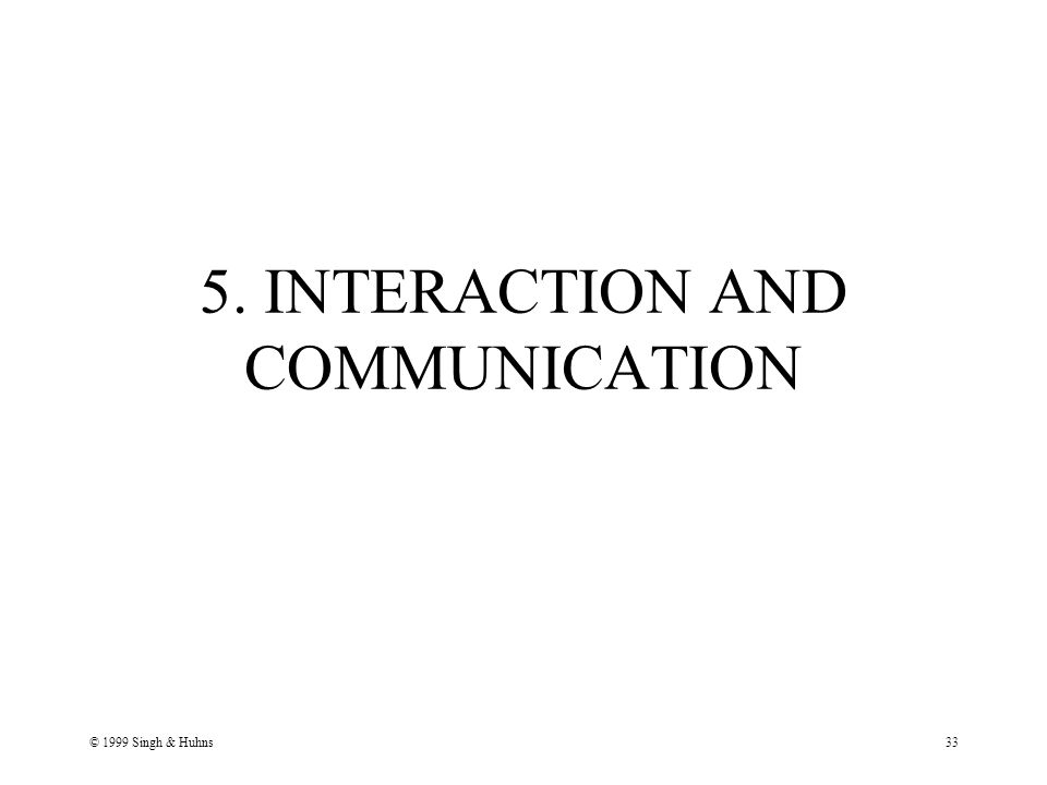 © 1999 Singh & Huhns33 5. INTERACTION AND COMMUNICATION