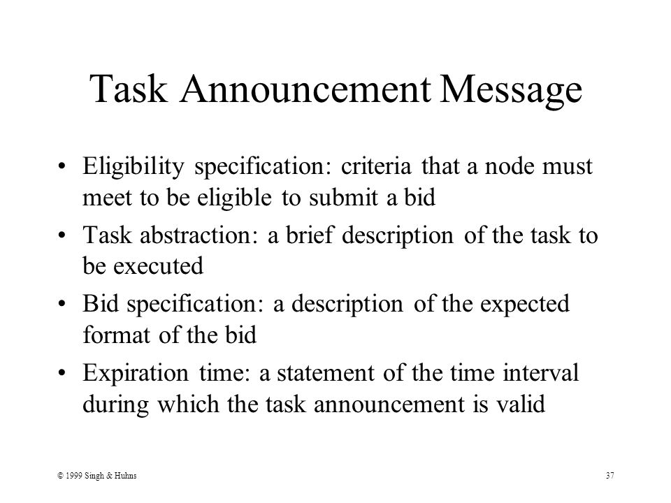 © 1999 Singh & Huhns37 Task Announcement Message Eligibility specification: criteria that a node must meet to be eligible to submit a bid Task abstraction: a brief description of the task to be executed Bid specification: a description of the expected format of the bid Expiration time: a statement of the time interval during which the task announcement is valid