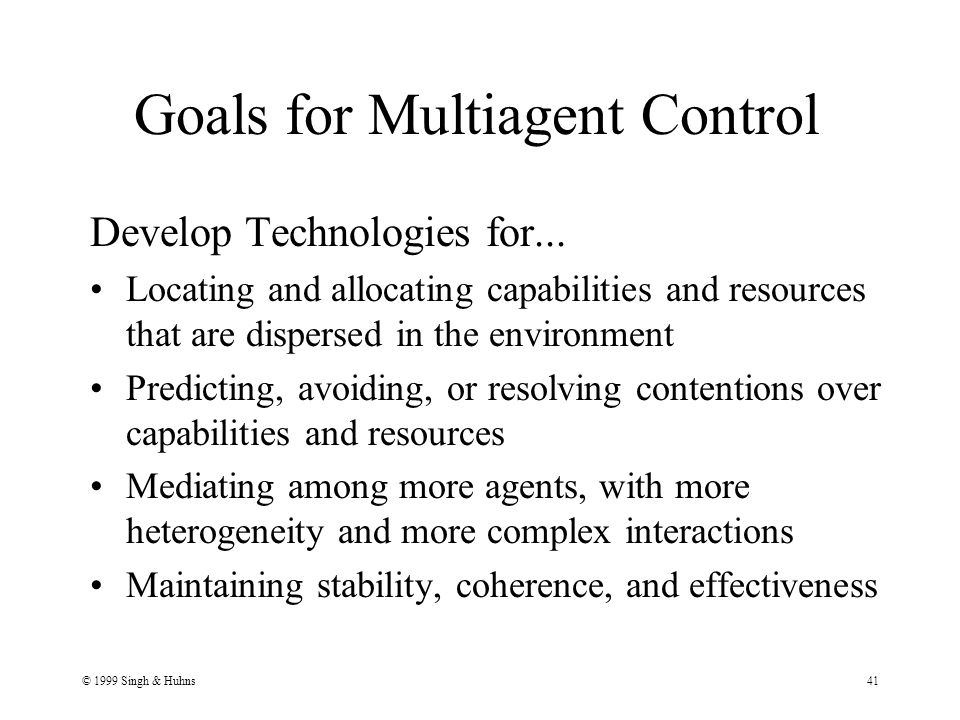 © 1999 Singh & Huhns41 Goals for Multiagent Control Develop Technologies for...