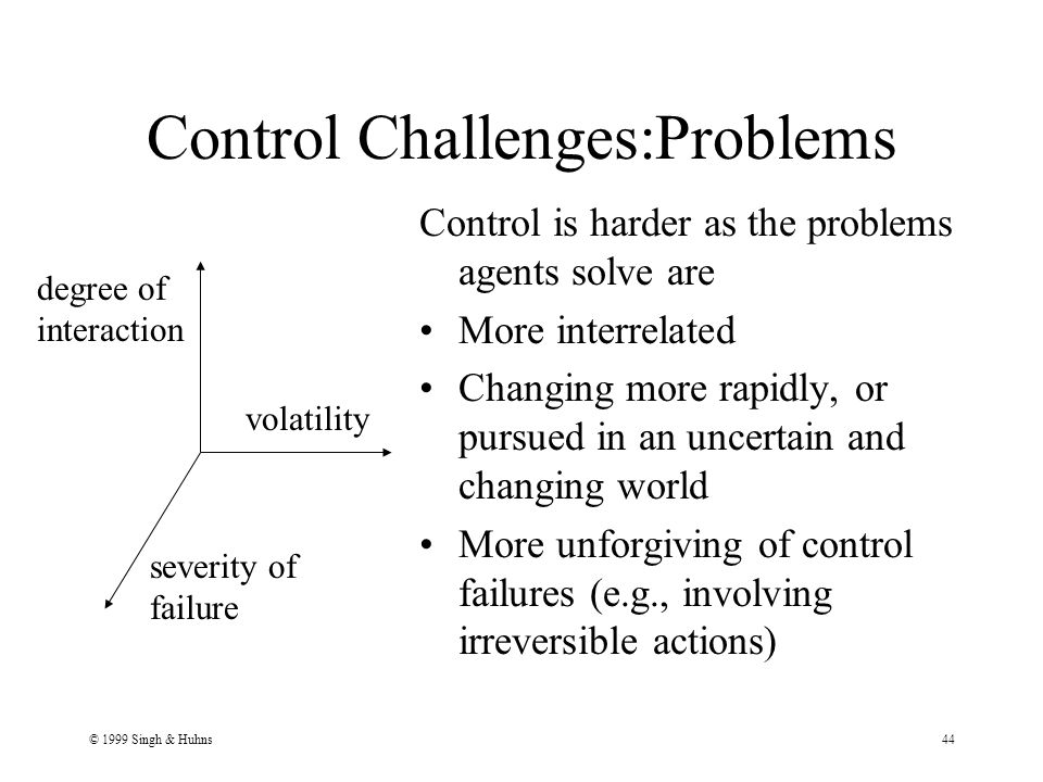 © 1999 Singh & Huhns44 Control Challenges:Problems Control is harder as the problems agents solve are More interrelated Changing more rapidly, or pursued in an uncertain and changing world More unforgiving of control failures (e.g., involving irreversible actions) degree of interaction severity of failure volatility