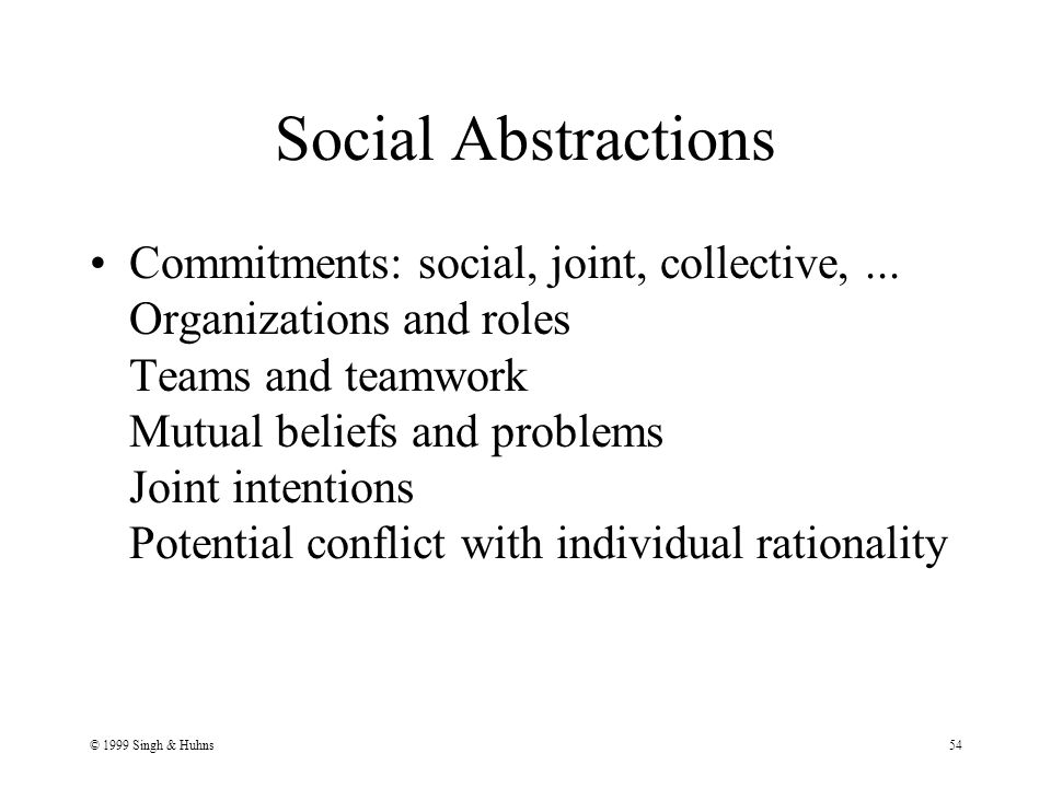 © 1999 Singh & Huhns54 Social Abstractions Commitments: social, joint, collective,...