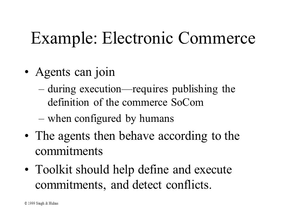 © 1999 Singh & Huhns Example: Electronic Commerce Agents can join –during execution—requires publishing the definition of the commerce SoCom –when configured by humans The agents then behave according to the commitments Toolkit should help define and execute commitments, and detect conflicts.