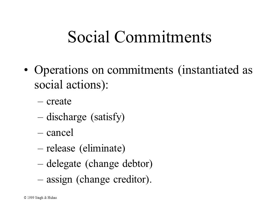 © 1999 Singh & Huhns Social Commitments Operations on commitments (instantiated as social actions): –create –discharge (satisfy) –cancel –release (eliminate) –delegate (change debtor) –assign (change creditor).