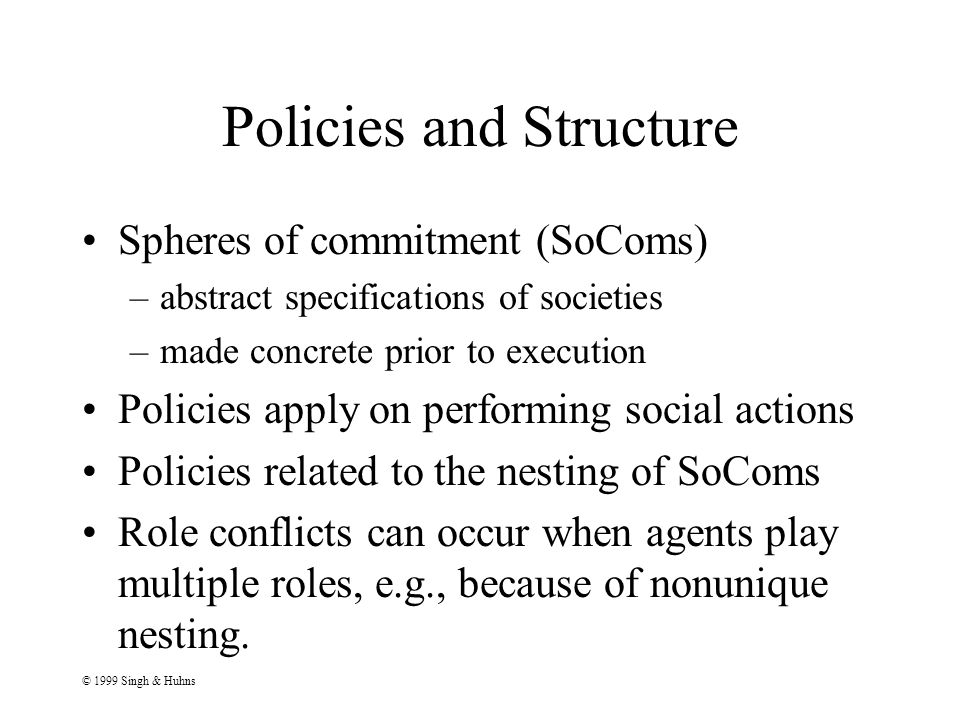 © 1999 Singh & Huhns Policies and Structure Spheres of commitment (SoComs) –abstract specifications of societies –made concrete prior to execution Policies apply on performing social actions Policies related to the nesting of SoComs Role conflicts can occur when agents play multiple roles, e.g., because of nonunique nesting.