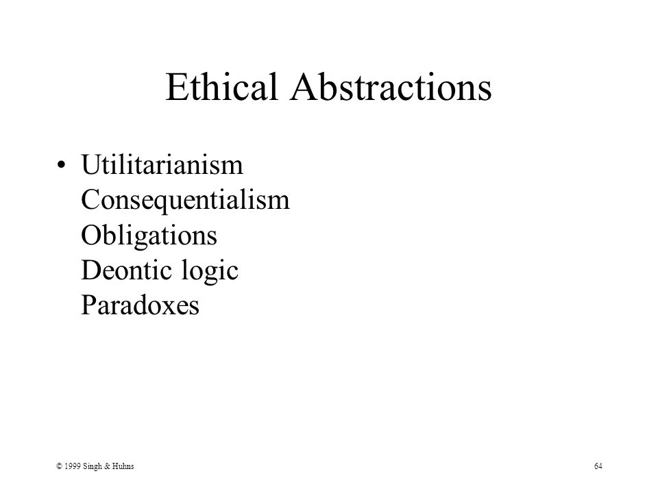 © 1999 Singh & Huhns64 Ethical Abstractions Utilitarianism Consequentialism Obligations Deontic logic Paradoxes