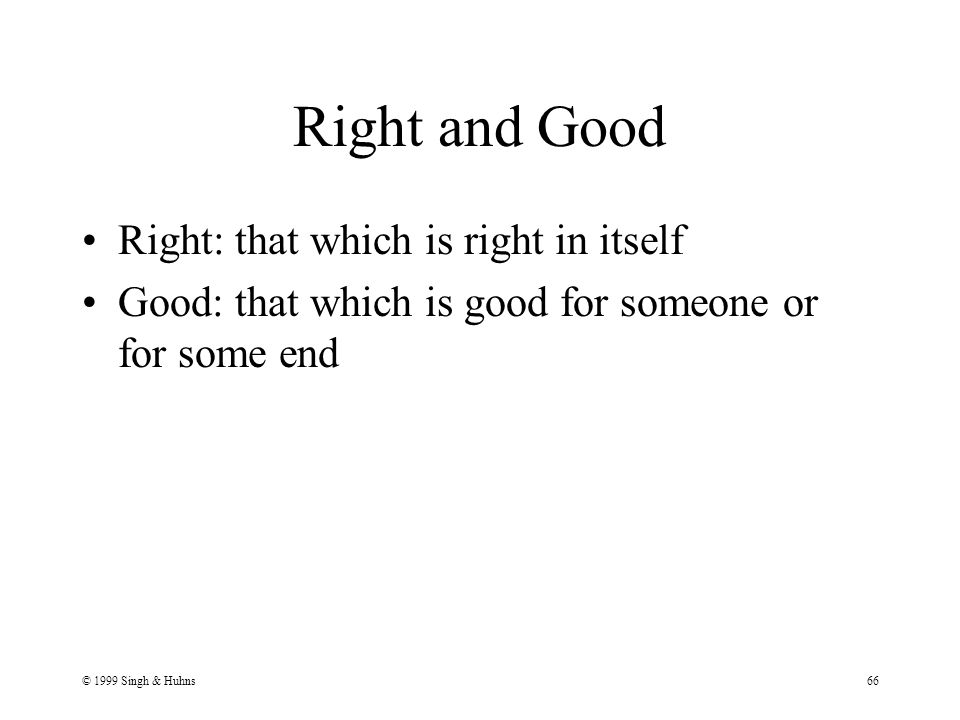© 1999 Singh & Huhns66 Right and Good Right: that which is right in itself Good: that which is good for someone or for some end