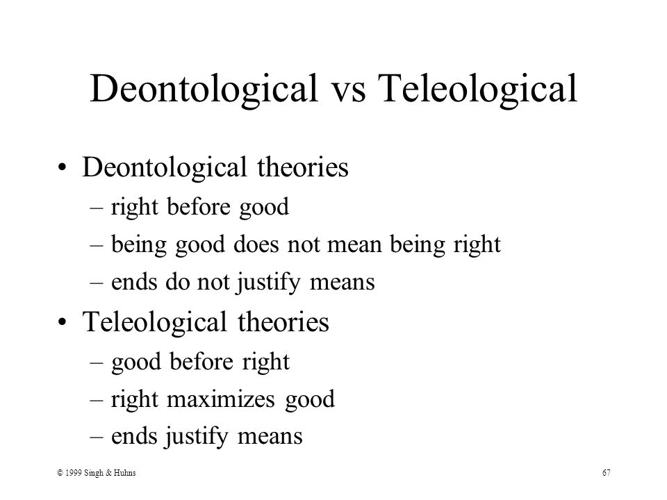 © 1999 Singh & Huhns67 Deontological vs Teleological Deontological theories –right before good –being good does not mean being right –ends do not justify means Teleological theories –good before right –right maximizes good –ends justify means