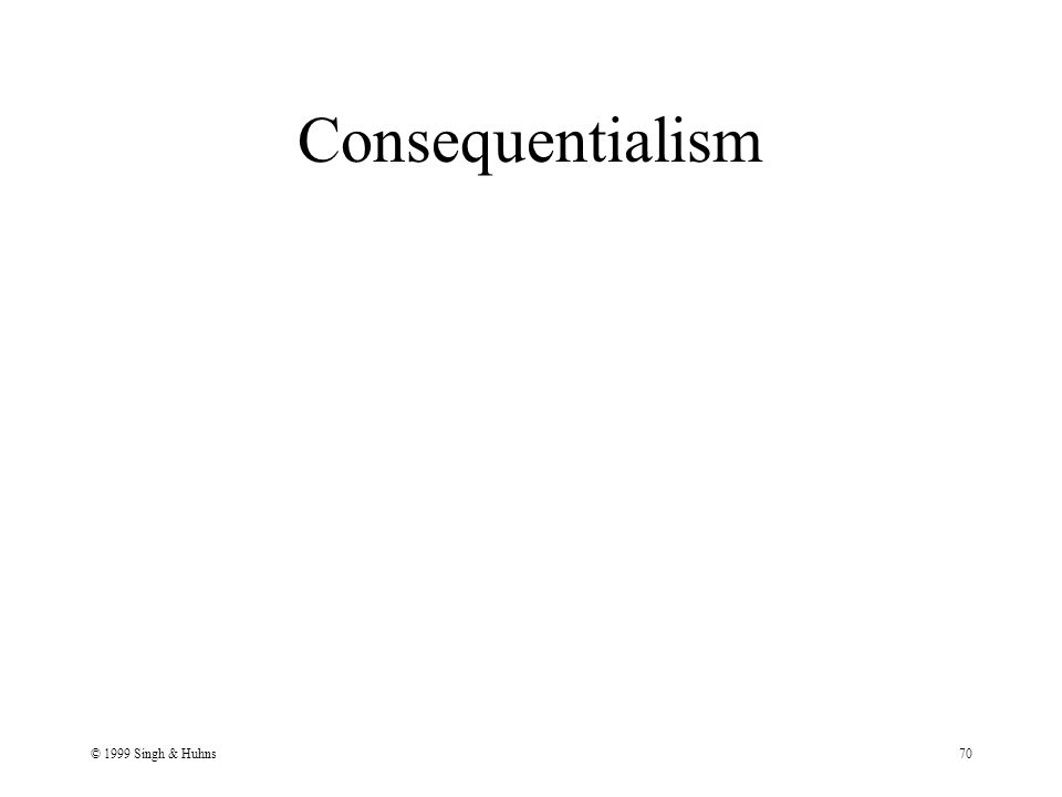 © 1999 Singh & Huhns70 Consequentialism