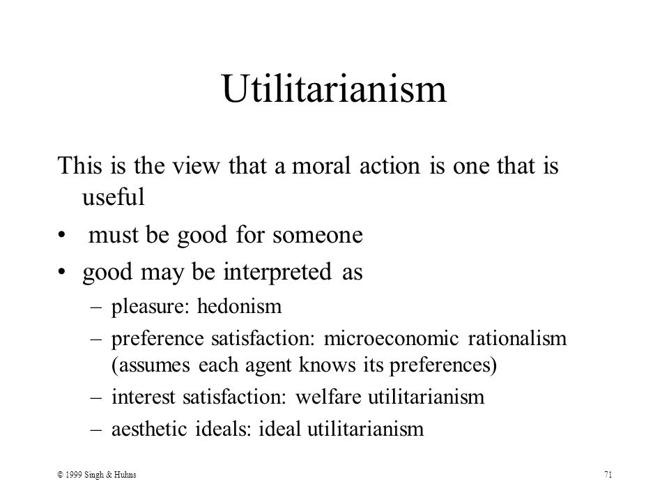 © 1999 Singh & Huhns71 Utilitarianism This is the view that a moral action is one that is useful must be good for someone good may be interpreted as –pleasure: hedonism –preference satisfaction: microeconomic rationalism (assumes each agent knows its preferences) –interest satisfaction: welfare utilitarianism –aesthetic ideals: ideal utilitarianism