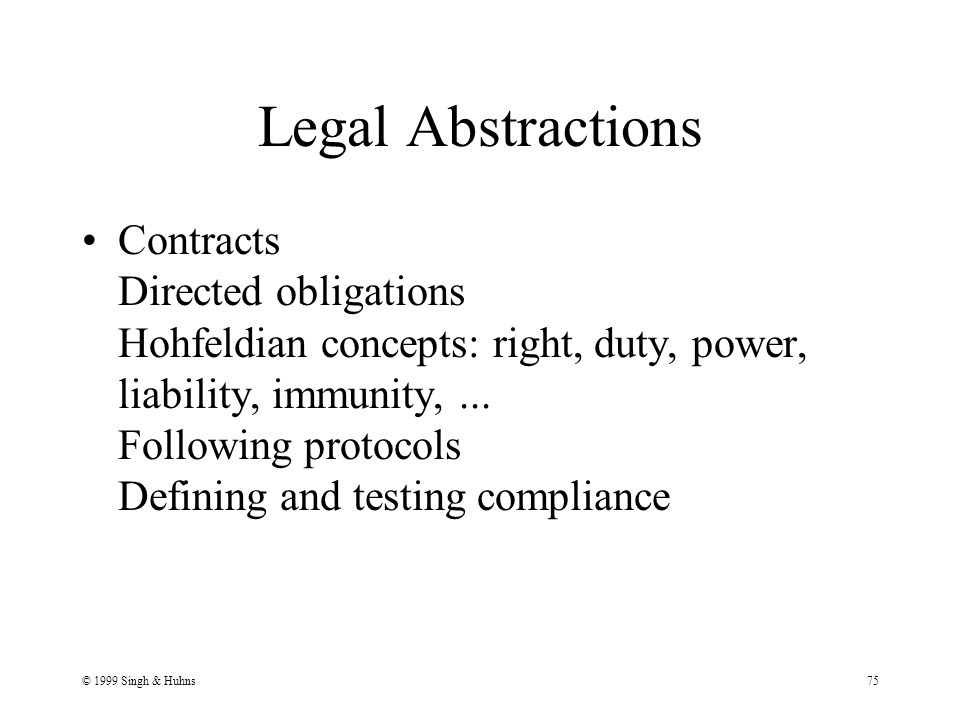 © 1999 Singh & Huhns75 Legal Abstractions Contracts Directed obligations Hohfeldian concepts: right, duty, power, liability, immunity,...
